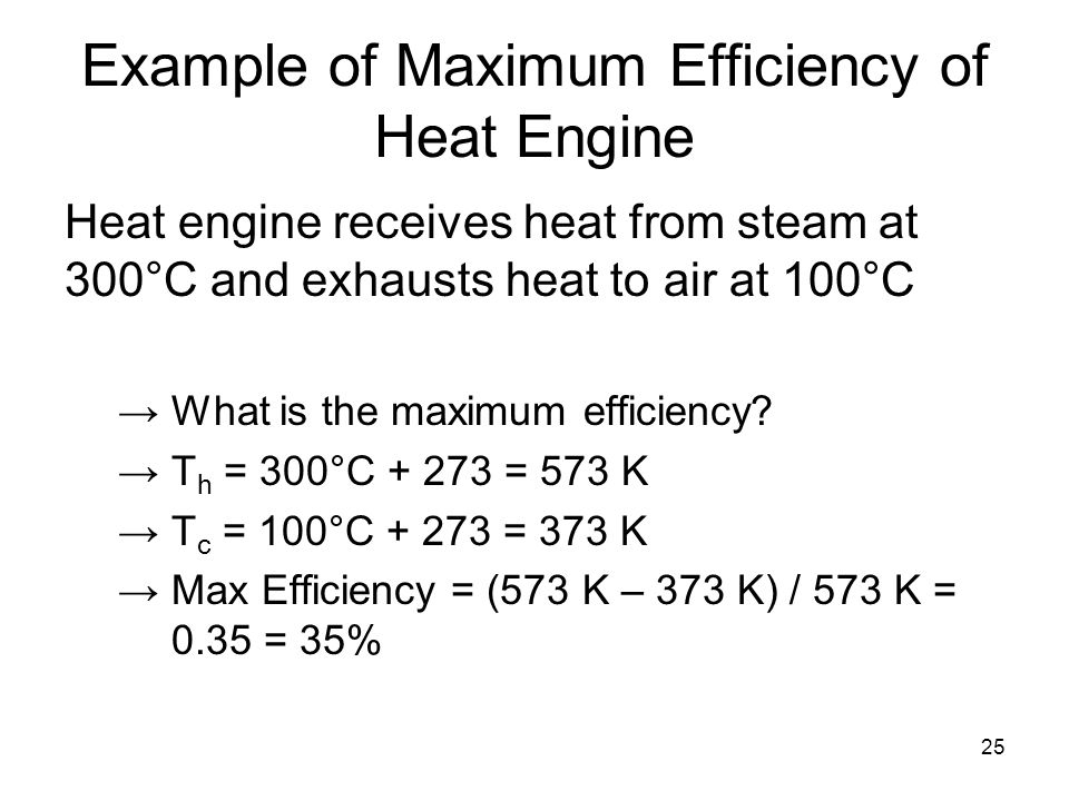25 Example of Maximum Efficiency of Heat Engine Heat engine receives heat from steam at 300°C and exhausts heat to air at 100°C →What is the maximum efficiency.