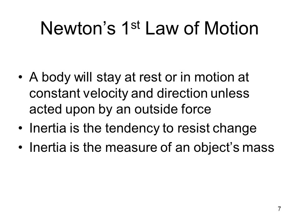 7 Newton's 1 st Law of Motion A body will stay at rest or in motion at constant velocity and direction unless acted upon by an outside force Inertia is the tendency to resist change Inertia is the measure of an object's mass