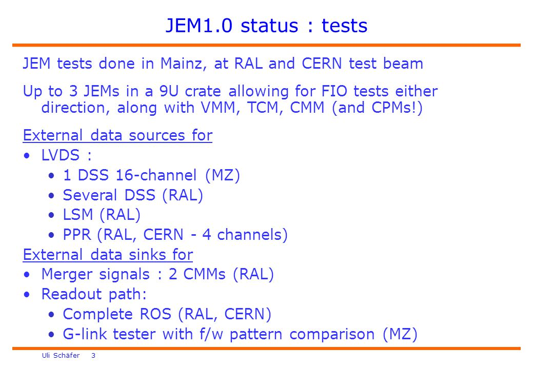 Uli Schäfer 3 JEM1.0 status : tests JEM tests done in Mainz, at RAL and CERN test beam Up to 3 JEMs in a 9U crate allowing for FIO tests either direction, along with VMM, TCM, CMM (and CPMs!) External data sources for LVDS : 1 DSS 16-channel (MZ) Several DSS (RAL) LSM (RAL) PPR (RAL, CERN - 4 channels) External data sinks for Merger signals : 2 CMMs (RAL) Readout path: Complete ROS (RAL, CERN) G-link tester with f/w pattern comparison (MZ)