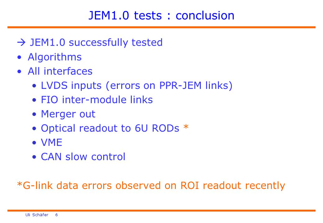 Uli Schäfer 6 JEM1.0 tests : conclusion  JEM1.0 successfully tested Algorithms All interfaces LVDS inputs (errors on PPR-JEM links) FIO inter-module links Merger out Optical readout to 6U RODs * VME CAN slow control *G-link data errors observed on ROI readout recently