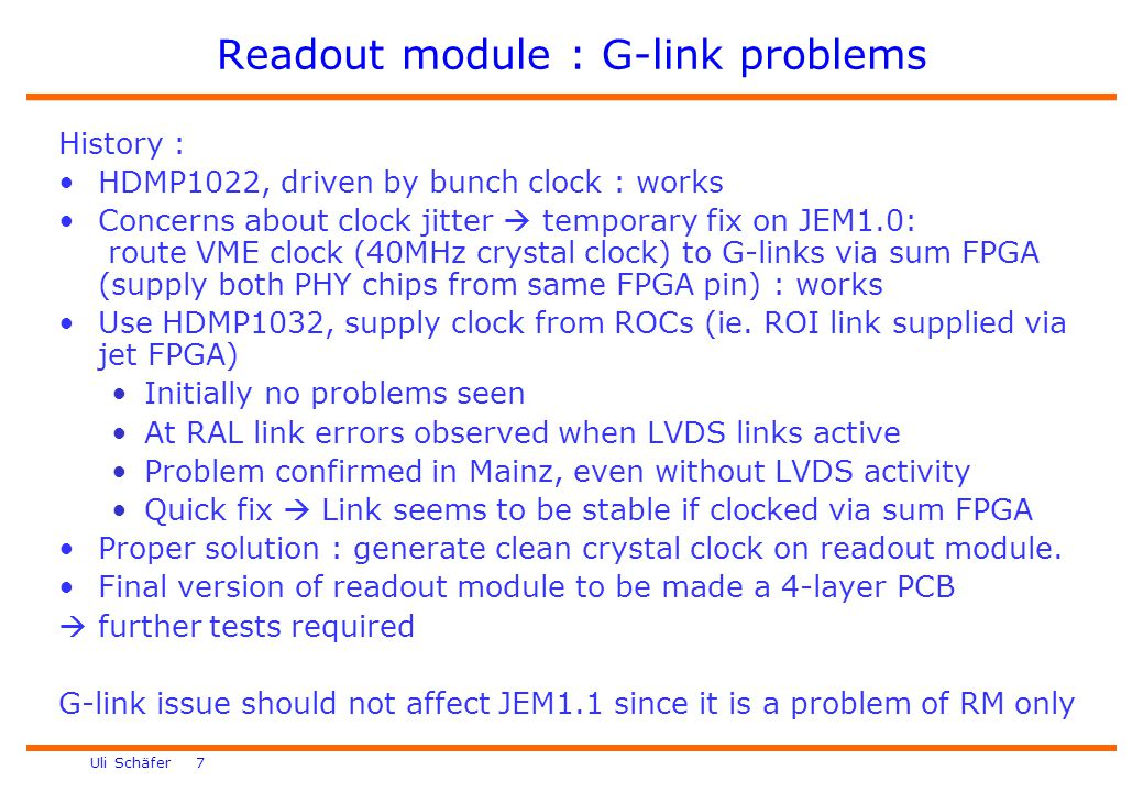 Uli Schäfer 7 Readout module : G-link problems History : HDMP1022, driven by bunch clock : works Concerns about clock jitter  temporary fix on JEM1.0: route VME clock (40MHz crystal clock) to G-links via sum FPGA (supply both PHY chips from same FPGA pin) : works Use HDMP1032, supply clock from ROCs (ie.