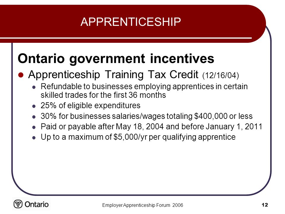 Employer Apprenticeship Forum APPRENTICESHIP Ontario government incentives Apprenticeship Training Tax Credit (12/16/04) Refundable to businesses employing apprentices in certain skilled trades for the first 36 months 25% of eligible expenditures 30% for businesses salaries/wages totaling $400,000 or less Paid or payable after May 18, 2004 and before January 1, 2011 Up to a maximum of $5,000/yr per qualifying apprentice