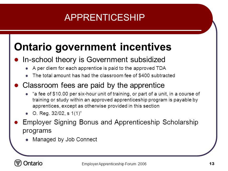 Employer Apprenticeship Forum APPRENTICESHIP Ontario government incentives In-school theory is Government subsidized A per diem for each apprentice is paid to the approved TDA The total amount has had the classroom fee of $400 subtracted Classroom fees are paid by the apprentice a fee of $10.00 per six-hour unit of training, or part of a unit, in a course of training or study within an approved apprenticeship program is payable by apprentices, except as otherwise provided in this section O.