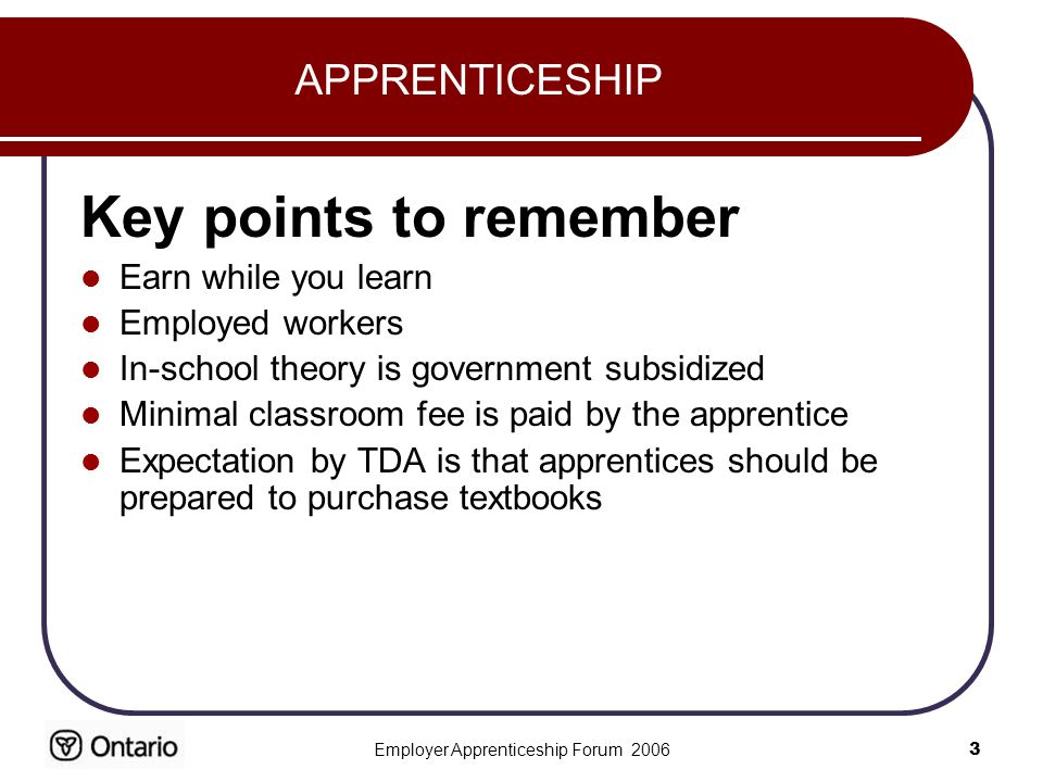 Employer Apprenticeship Forum APPRENTICESHIP Key points to remember Earn while you learn Employed workers In-school theory is government subsidized Minimal classroom fee is paid by the apprentice Expectation by TDA is that apprentices should be prepared to purchase textbooks