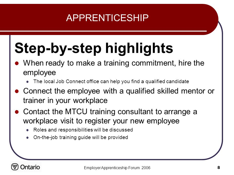 Employer Apprenticeship Forum APPRENTICESHIP Step-by-step highlights When ready to make a training commitment, hire the employee The local Job Connect office can help you find a qualified candidate Connect the employee with a qualified skilled mentor or trainer in your workplace Contact the MTCU training consultant to arrange a workplace visit to register your new employee Roles and responsibilities will be discussed On-the-job training guide will be provided