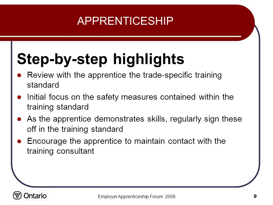 Employer Apprenticeship Forum APPRENTICESHIP Step-by-step highlights Review with the apprentice the trade-specific training standard Initial focus on the safety measures contained within the training standard As the apprentice demonstrates skills, regularly sign these off in the training standard Encourage the apprentice to maintain contact with the training consultant