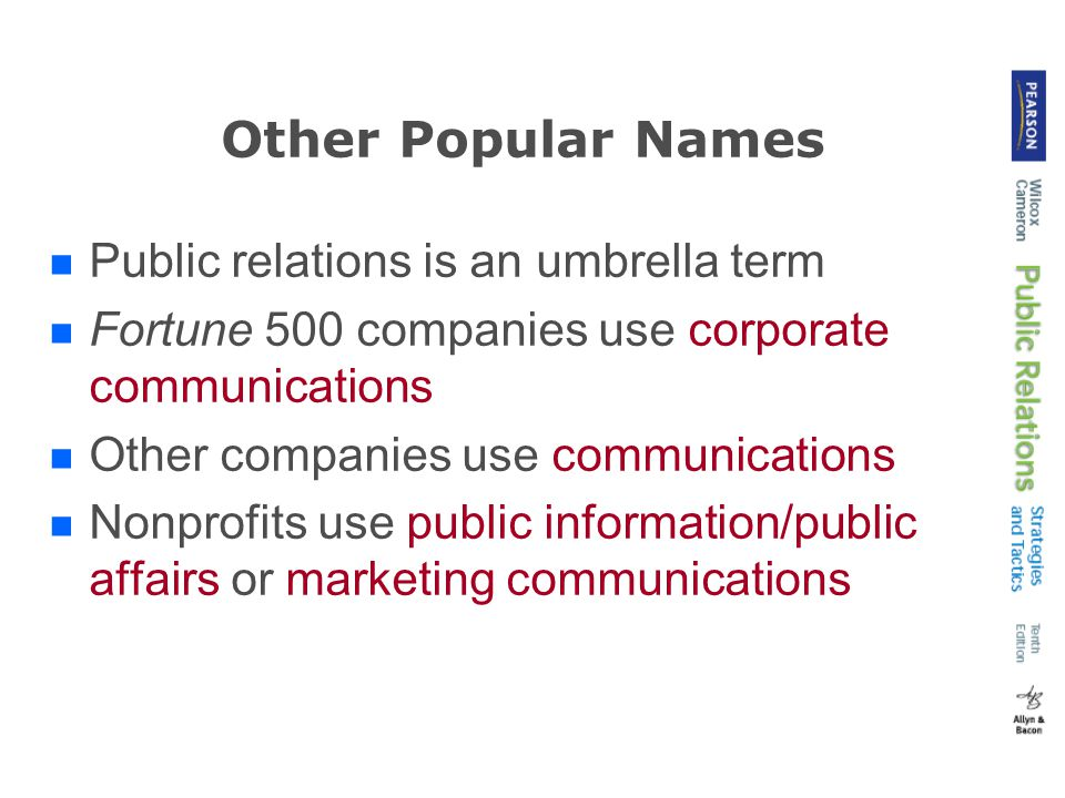 Other Popular Names Public relations is an umbrella term Fortune 500 companies use corporate communications Other companies use communications Nonprofits use public information/public affairs or marketing communications