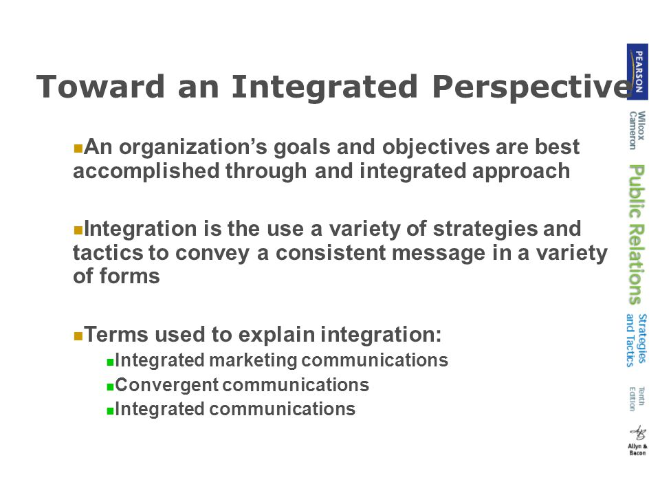 Toward an Integrated Perspective An organization's goals and objectives are best accomplished through and integrated approach Integration is the use a variety of strategies and tactics to convey a consistent message in a variety of forms Terms used to explain integration: Integrated marketing communications Convergent communications Integrated communications
