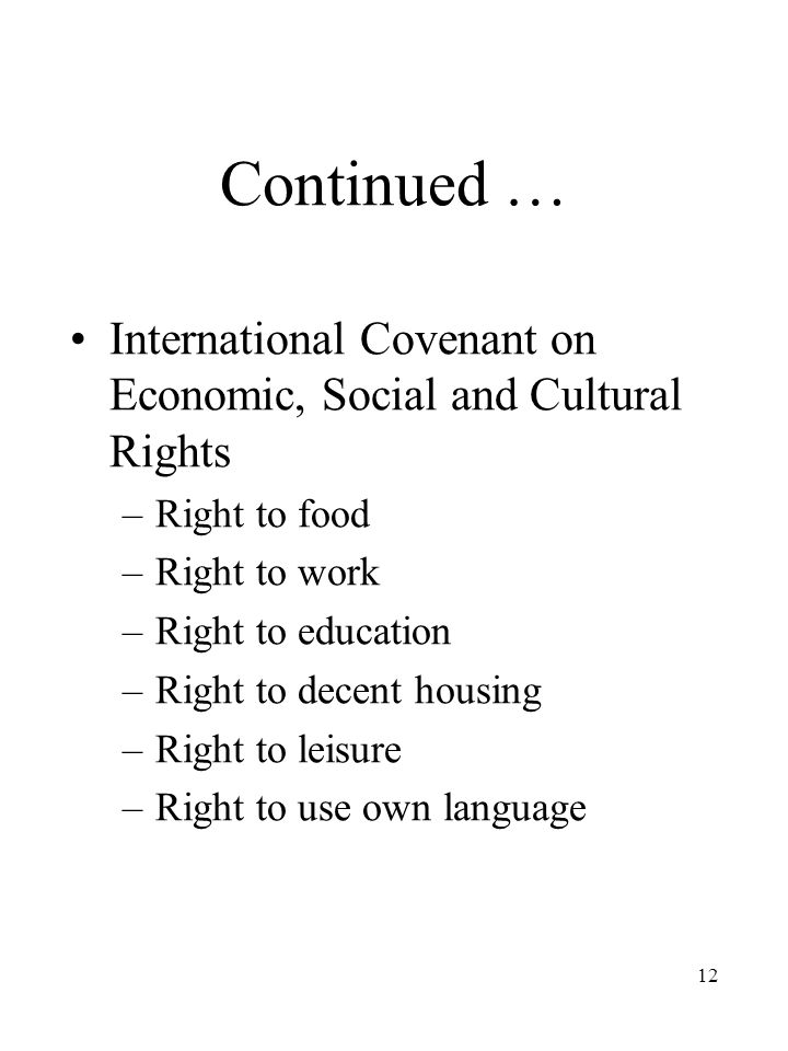 12 Continued … International Covenant on Economic, Social and Cultural Rights –Right to food –Right to work –Right to education –Right to decent housing –Right to leisure –Right to use own language