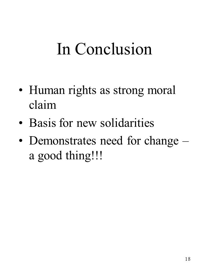 18 In Conclusion Human rights as strong moral claim Basis for new solidarities Demonstrates need for change – a good thing!!!