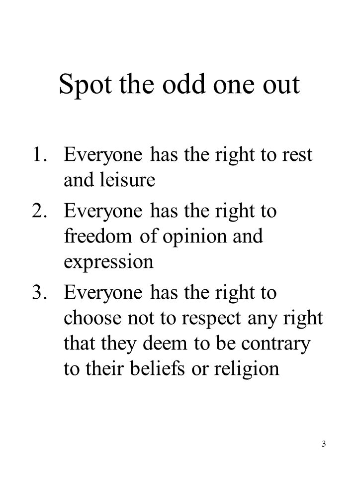 3 Spot the odd one out 1.Everyone has the right to rest and leisure 2.Everyone has the right to freedom of opinion and expression 3.Everyone has the right to choose not to respect any right that they deem to be contrary to their beliefs or religion
