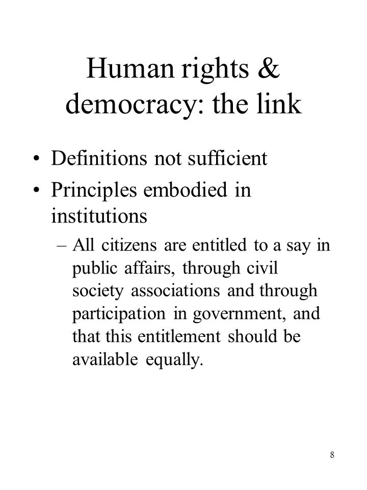 8 Human rights & democracy: the link Definitions not sufficient Principles embodied in institutions –All citizens are entitled to a say in public affairs, through civil society associations and through participation in government, and that this entitlement should be available equally.