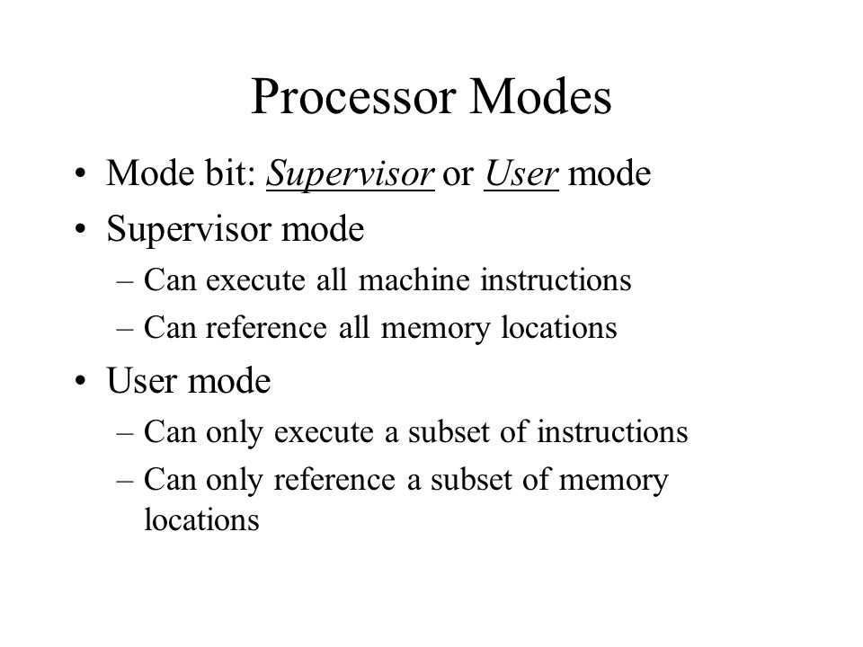 Processor Modes Mode bit: Supervisor or User mode Supervisor mode –Can execute all machine instructions –Can reference all memory locations User mode –Can only execute a subset of instructions –Can only reference a subset of memory locations