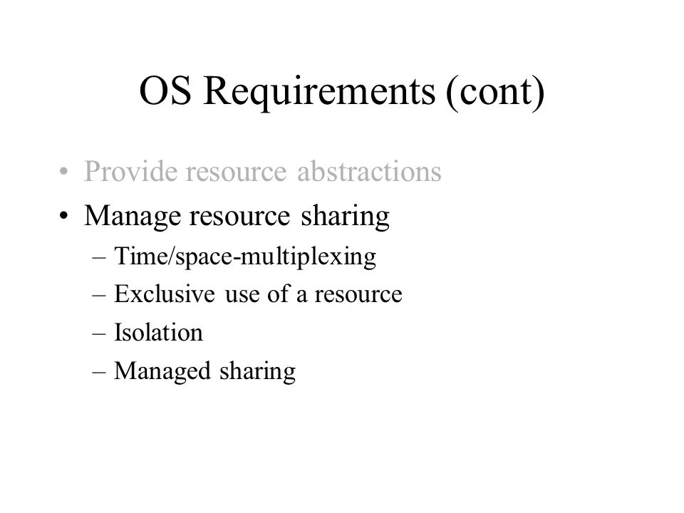 OS Requirements (cont) Provide resource abstractions Manage resource sharing –Time/space-multiplexing –Exclusive use of a resource –Isolation –Managed sharing