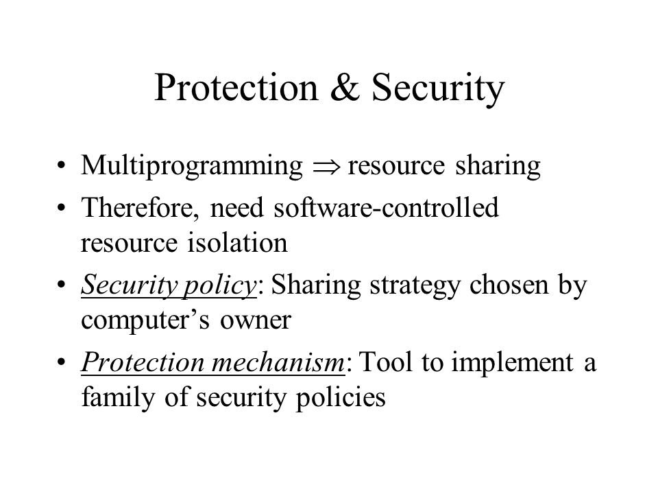 Protection & Security Multiprogramming  resource sharing Therefore, need software-controlled resource isolation Security policy: Sharing strategy chosen by computer's owner Protection mechanism: Tool to implement a family of security policies