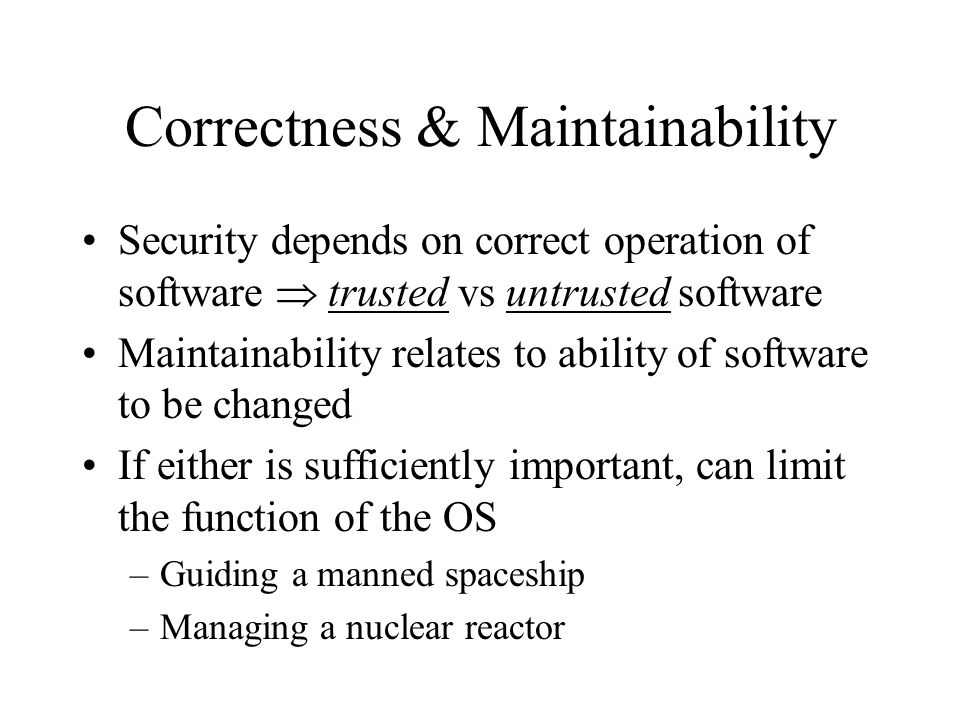 Correctness & Maintainability Security depends on correct operation of software  trusted vs untrusted software Maintainability relates to ability of software to be changed If either is sufficiently important, can limit the function of the OS –Guiding a manned spaceship –Managing a nuclear reactor