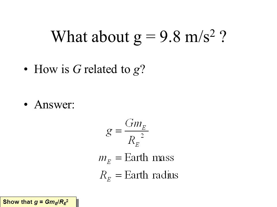 What about g = 9.8 m/s 2 How is G related to g Answer: Show that g = Gm E /R E 2