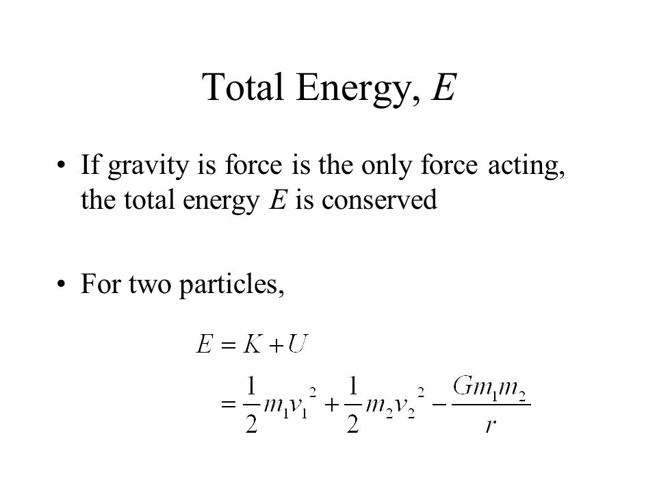 Total Energy, E If gravity is force is the only force acting, the total energy E is conserved For two particles,