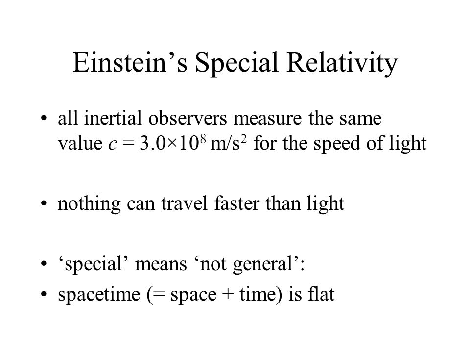 Einstein's Special Relativity all inertial observers measure the same value c = 3.0×10 8 m/s 2 for the speed of light nothing can travel faster than light 'special' means 'not general': spacetime (= space + time) is flat