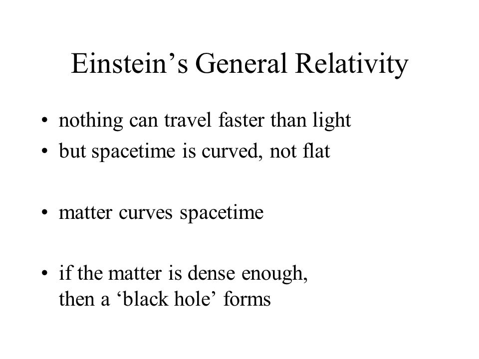 Einstein's General Relativity nothing can travel faster than light but spacetime is curved, not flat matter curves spacetime if the matter is dense enough, then a 'black hole' forms