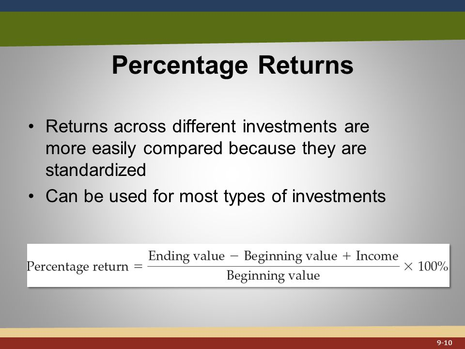 Percentage Returns Returns across different investments are more easily compared because they are standardized Can be used for most types of investments 9-10