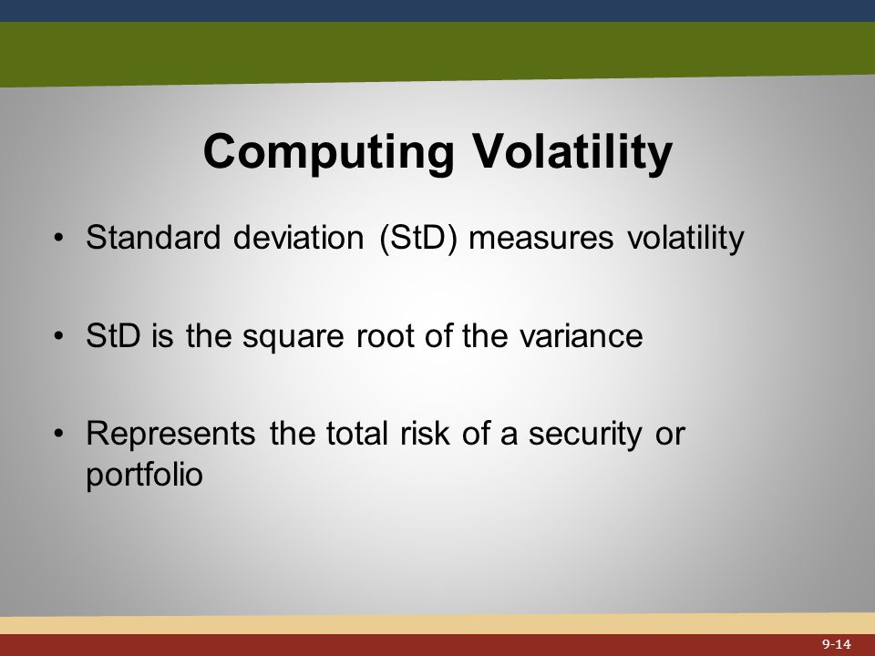 Computing Volatility Standard deviation (StD) measures volatility StD is the square root of the variance Represents the total risk of a security or portfolio 9-14
