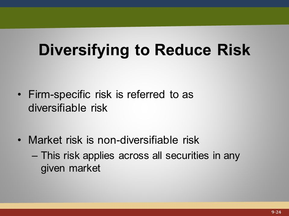 Diversifying to Reduce Risk Firm-specific risk is referred to as diversifiable risk Market risk is non-diversifiable risk –This risk applies across all securities in any given market 9-24