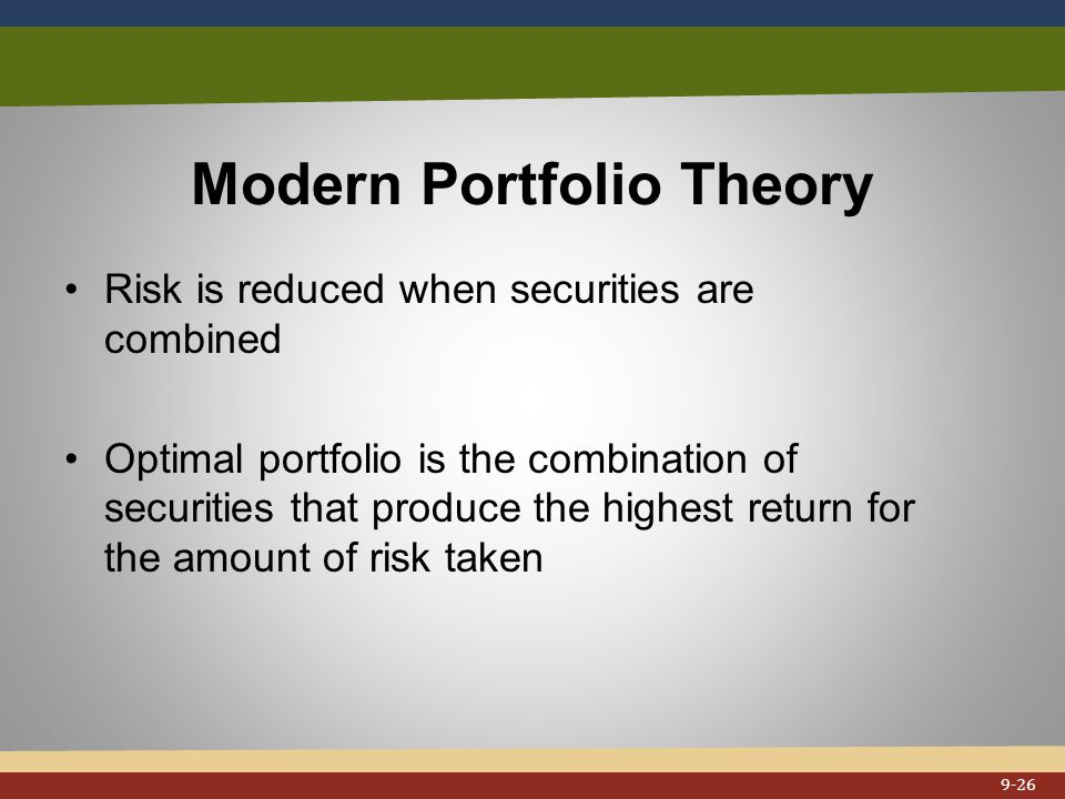 Modern Portfolio Theory Risk is reduced when securities are combined Optimal portfolio is the combination of securities that produce the highest return for the amount of risk taken 9-26