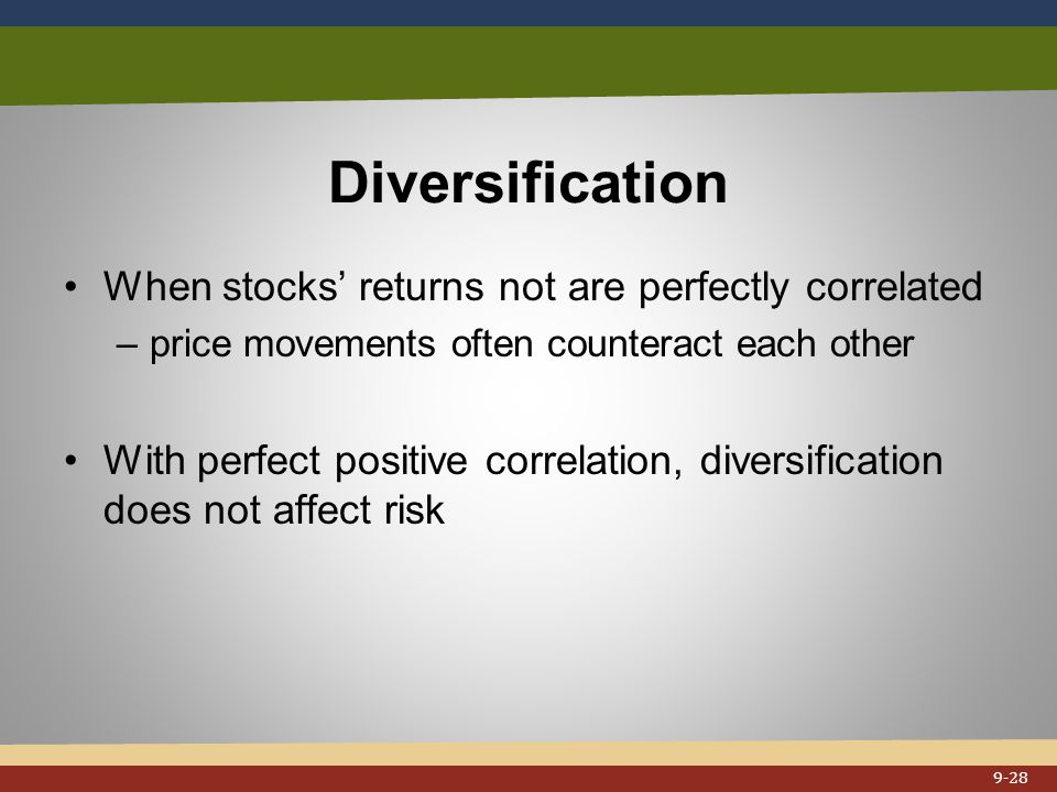 Diversification When stocks' returns not are perfectly correlated –price movements often counteract each other With perfect positive correlation, diversification does not affect risk 9-28