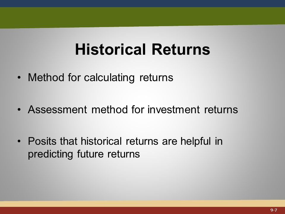 Historical Returns Method for calculating returns Assessment method for investment returns Posits that historical returns are helpful in predicting future returns 9-7
