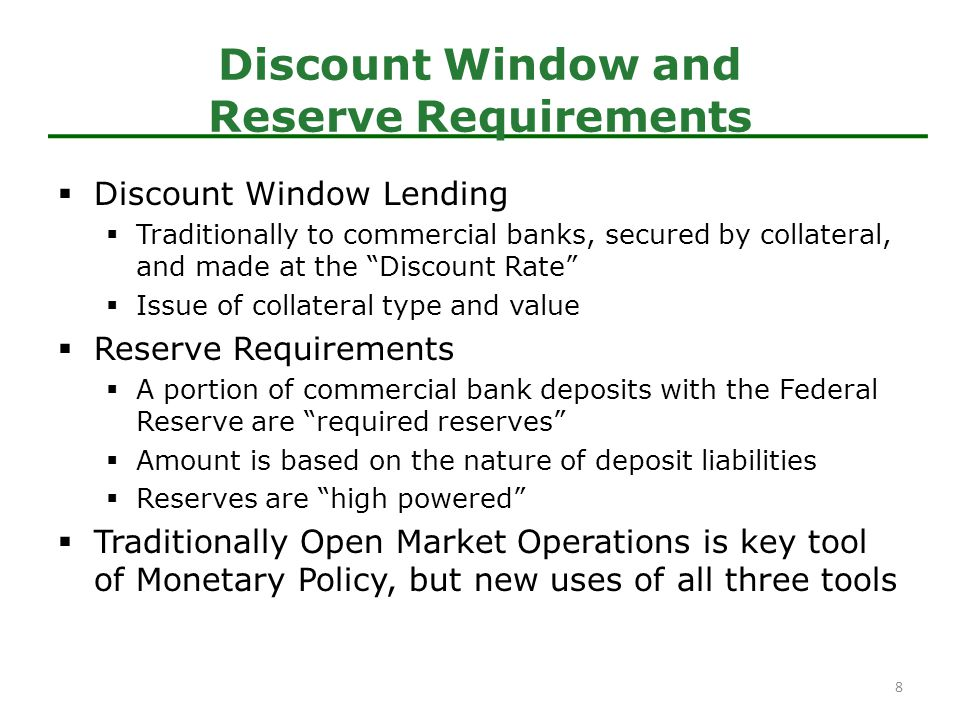  Discount Window Lending  Traditionally to commercial banks, secured by collateral, and made at the Discount Rate  Issue of collateral type and value  Reserve Requirements  A portion of commercial bank deposits with the Federal Reserve are required reserves  Amount is based on the nature of deposit liabilities  Reserves are high powered  Traditionally Open Market Operations is key tool of Monetary Policy, but new uses of all three tools Discount Window and Reserve Requirements 8