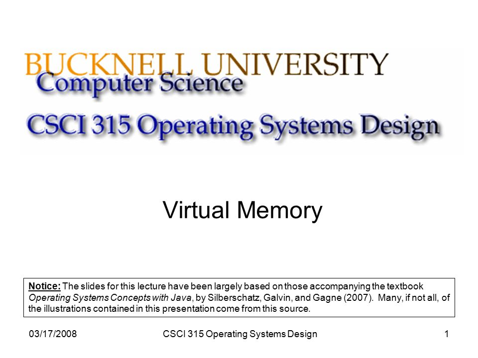 03/17/2008CSCI 315 Operating Systems Design1 Virtual Memory Notice: The slides for this lecture have been largely based on those accompanying the textbook Operating Systems Concepts with Java, by Silberschatz, Galvin, and Gagne (2007).