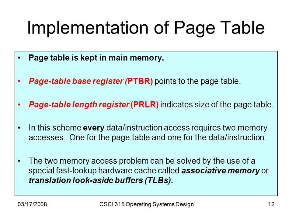 03/17/2008CSCI 315 Operating Systems Design12 Implementation of Page Table Page table is kept in main memory.