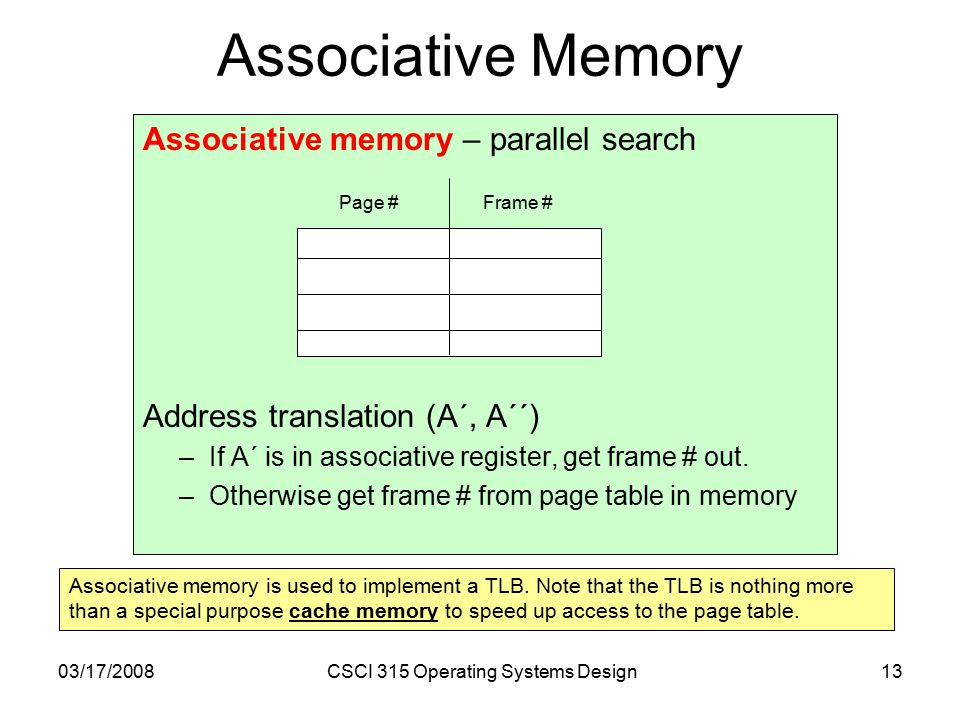 03/17/2008CSCI 315 Operating Systems Design13 Associative memory – parallel search Address translation (A´, A´´) –If A´ is in associative register, get frame # out.
