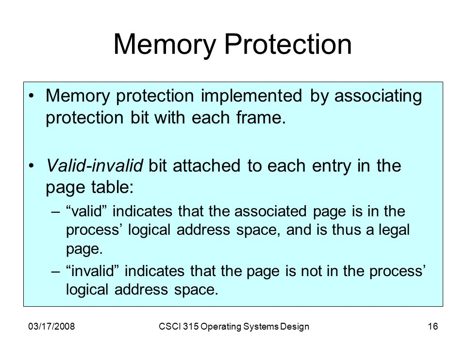 03/17/2008CSCI 315 Operating Systems Design16 Memory Protection Memory protection implemented by associating protection bit with each frame.