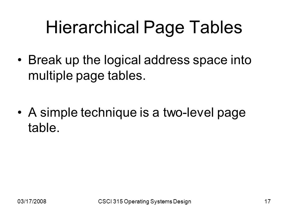 03/17/2008CSCI 315 Operating Systems Design17 Hierarchical Page Tables Break up the logical address space into multiple page tables.
