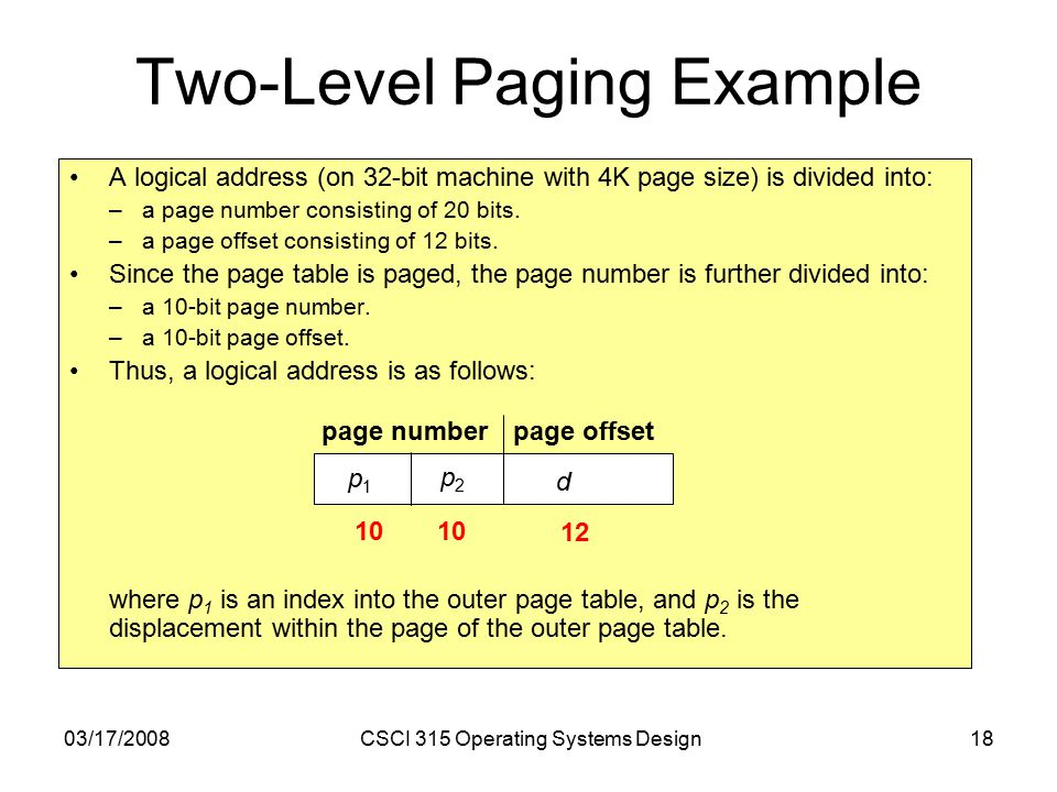 03/17/2008CSCI 315 Operating Systems Design18 Two-Level Paging Example A logical address (on 32-bit machine with 4K page size) is divided into: –a page number consisting of 20 bits.