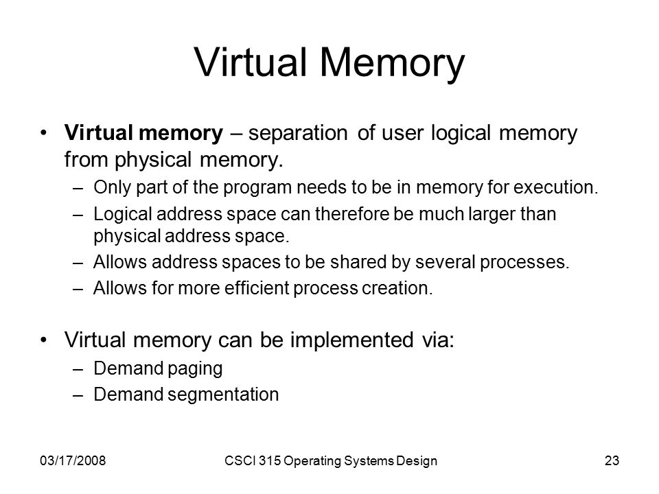 03/17/2008CSCI 315 Operating Systems Design23 Virtual Memory Virtual memory – separation of user logical memory from physical memory.