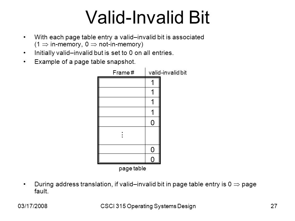03/17/2008CSCI 315 Operating Systems Design27 Valid-Invalid Bit With each page table entry a valid–invalid bit is associated (1  in-memory, 0  not-in-memory) Initially valid–invalid but is set to 0 on all entries.