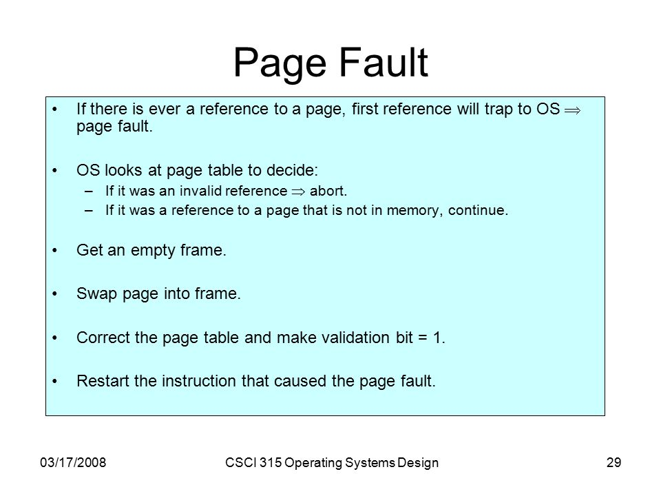 03/17/2008CSCI 315 Operating Systems Design29 Page Fault If there is ever a reference to a page, first reference will trap to OS  page fault.