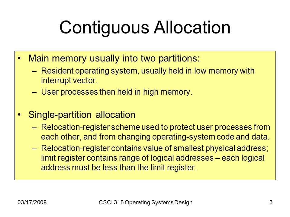 03/17/2008CSCI 315 Operating Systems Design3 Contiguous Allocation Main memory usually into two partitions: –Resident operating system, usually held in low memory with interrupt vector.