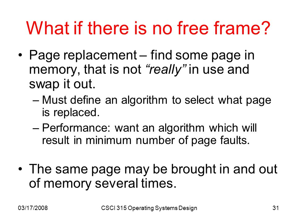 03/17/2008CSCI 315 Operating Systems Design31 What if there is no free frame.