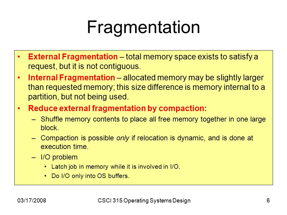 03/17/2008CSCI 315 Operating Systems Design6 Fragmentation External Fragmentation – total memory space exists to satisfy a request, but it is not contiguous.