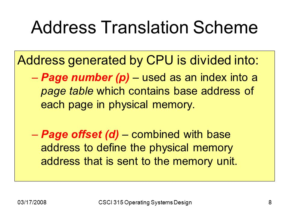 03/17/2008CSCI 315 Operating Systems Design8 Address Translation Scheme Address generated by CPU is divided into: –Page number (p) – used as an index into a page table which contains base address of each page in physical memory.