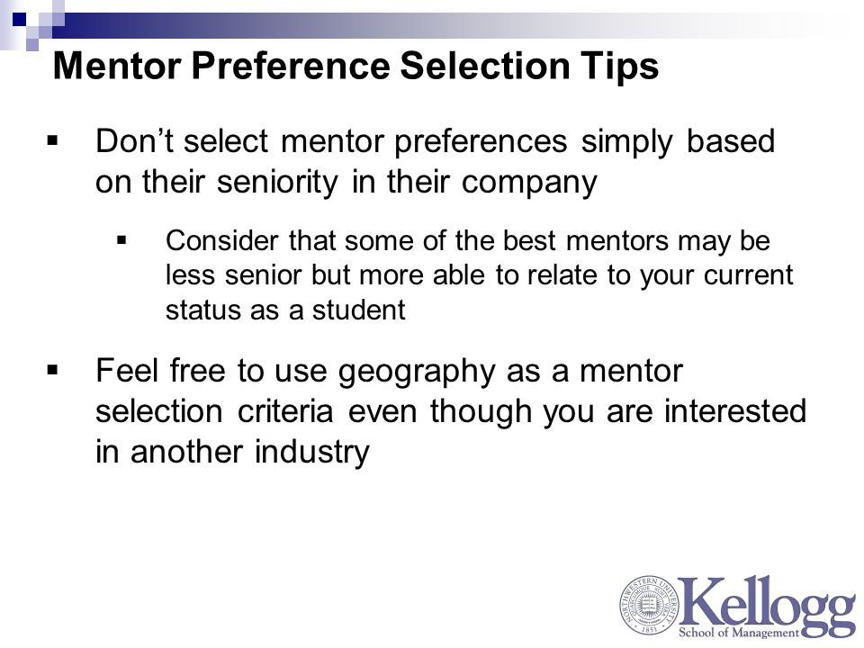 Mentor Preference Selection Tips  Don't select mentor preferences simply based on their seniority in their company  Consider that some of the best mentors may be less senior but more able to relate to your current status as a student  Feel free to use geography as a mentor selection criteria even though you are interested in another industry