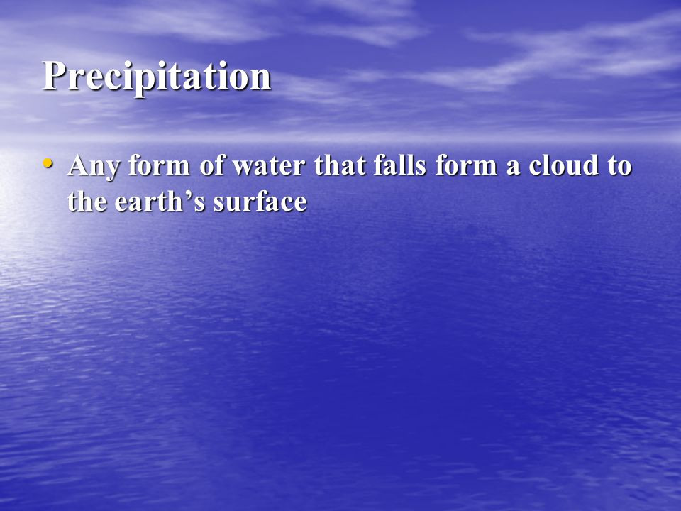 Precipitation Any form of water that falls form a cloud to the earth's surface Any form of water that falls form a cloud to the earth's surface