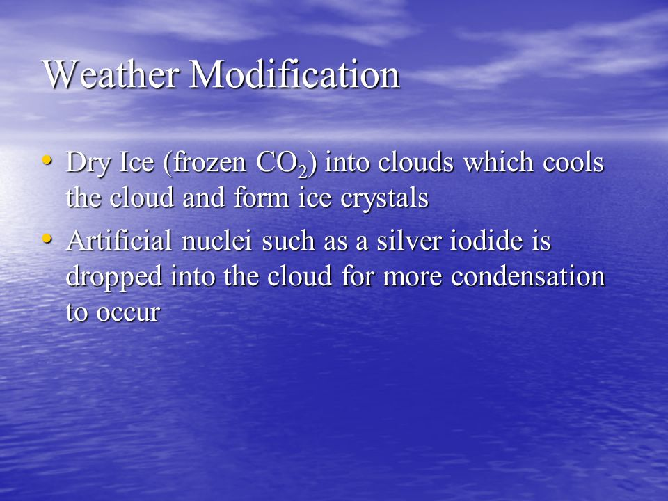Weather Modification Dry Ice (frozen CO2) into clouds which cools the cloud and form ice crystals Artificial nuclei such as a silver iodide is dropped into the cloud for more condensation to occur
