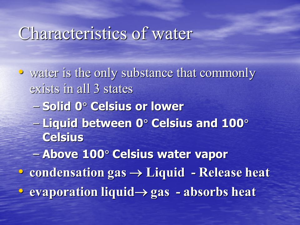 Characteristics of water water is the only substance that commonly exists in all 3 states –S–S–S–Solid 0 Celsius or lower –L–L–L–Liquid between 0 Celsius and 100 Celsius –A–A–A–Above 100 Celsius water vapor condensation gas  Liquid - Release heat evaporation liquid gas - absorbs heat