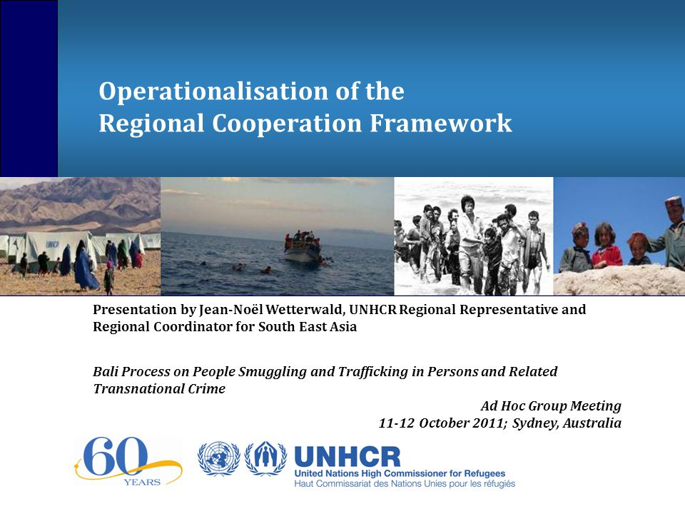 Operationalisation of the Regional Cooperation Framework Presentation by Jean-Noël Wetterwald, UNHCR Regional Representative and Regional Coordinator for South East Asia Bali Process on People Smuggling and Trafficking in Persons and Related Transnational Crime Ad Hoc Group Meeting October 2011; Sydney, Australia