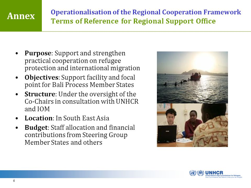 6 Operationalisation of the Regional Cooperation Framework Terms of Reference for Regional Support Office Purpose: Support and strengthen practical cooperation on refugee protection and international migration Objectives: Support facility and focal point for Bali Process Member States Structure: Under the oversight of the Co-Chairs in consultation with UNHCR and IOM Location: In South East Asia Budget: Staff allocation and financial contributions from Steering Group Member States and others Annex